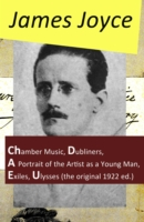 Collected Works of James Joyce: Chamber Music + Dubliners + A Portrait of the Artist as a Young Man + Exiles + Ulysses (the original 1922 ed.) - James Joyce
