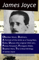 Collected Works of James Joyce: Chamber Music + Dubliners + A Portrait of the Artist as a Young Man + Exiles + Ulysses (the original 1922 ed.) + Pomes Penyeach + Finnegans Wake + Stephen Hero + The Critical Writings of James Joyce - James Joyce