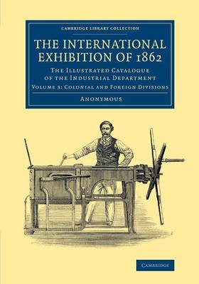 The International Exhibition of 1862: Volume 3, Colonial and Foreign Divisions - Anonymous