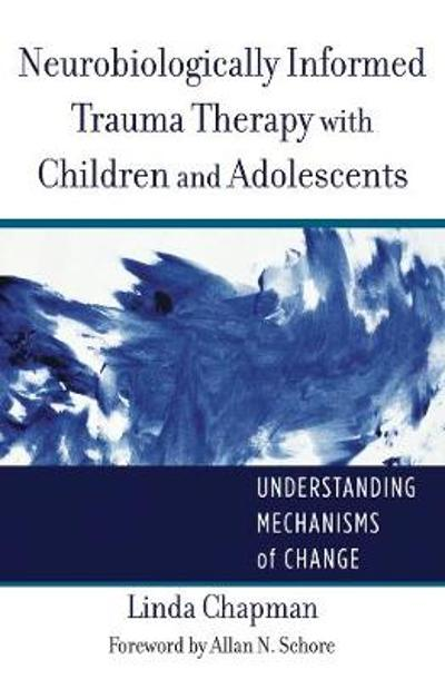Neurobiologically Informed Trauma Therapy with Children and Adolescents - Linda Chapman
