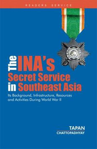 The INA's Secret Service in Southeast Asia: Its Background, Infrastructure, Resources and Activities During World War II - Tapan Chattopadhyay