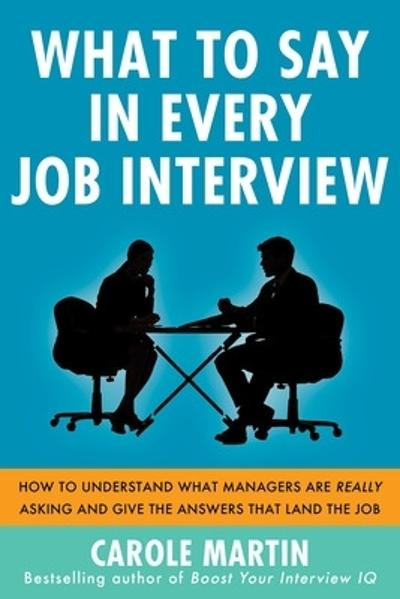 What to Say in Every Job Interview: How to Understand What Managers are Really Asking and Give the Answers that Land the Job - Carole Martin
