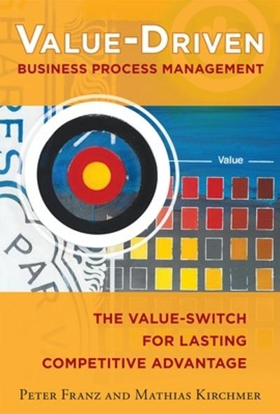 Value-Driven Business Process Management: The Value-Switch for Lasting Competitive Advantage - Peter Franz