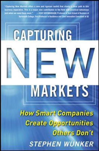 Capturing New Markets: How Smart Companies Create Opportunities Others Don't - Stephen Wunker