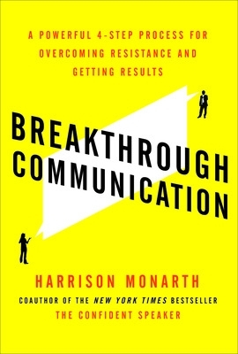 Breakthrough Communication: A Powerful 4-Step Process for Overcoming Resistance and Getting Results - Harrison Monarth