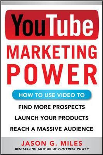 YouTube Marketing Power: How to Use Video to Find More Prospects, Launch Your Products, and Reach a Massive Audience - Jason Miles