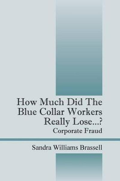 How Much Did the Blue Collar Worker's Really Lose...? Corporate Fraud - Sandra Williams Brassell