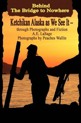 Behind the Bridge to Nowhere Ketchikan Alaska as We See It - Through Photographs and Fiction - A E Lasage