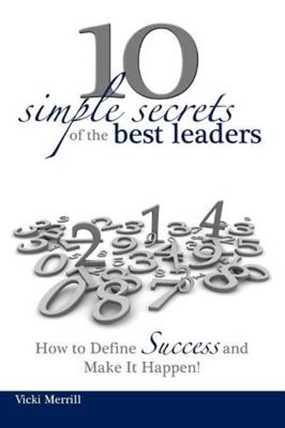 10 Simple Secrets of the Best Leaders... How to Define Success and Make It Happen! - Vicki Merrill