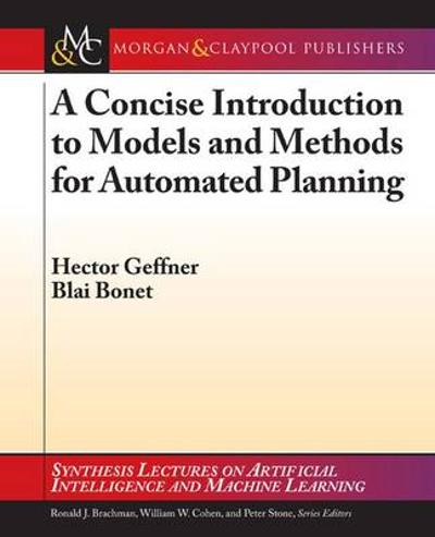 A Concise Introduction to Models and Methods for Automated Planning - Hector Geffner