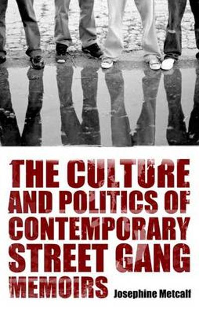 The Culture and Politics of Contemporary Street Gang Memoirs - Josephine Metcalf
