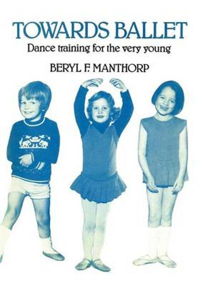 Towards Ballet - Dance Training for the Very Young - Beryl F Manthorp
