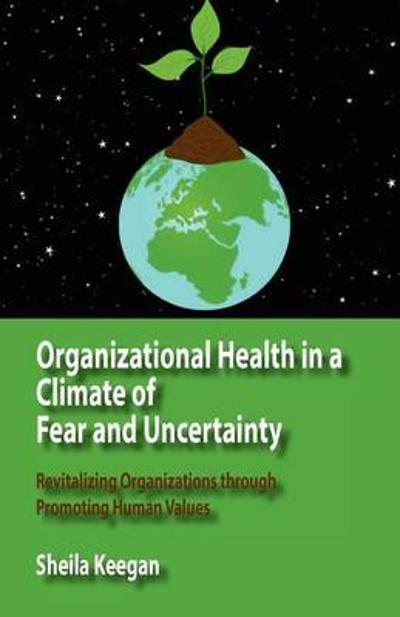 Organizational Health in a Climate of Fear and Uncertainty - Sheila Keegan