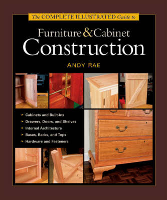 The Complete Illustrated Guide to Furniture and Cabinet Construction - Andy Rae