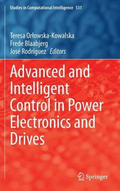 Advanced and Intelligent Control in Power Electronics and Drives - Teresa Orlowska-Kowalska