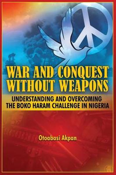 War and Conquest Without Weapons - Otoabasi Akpan