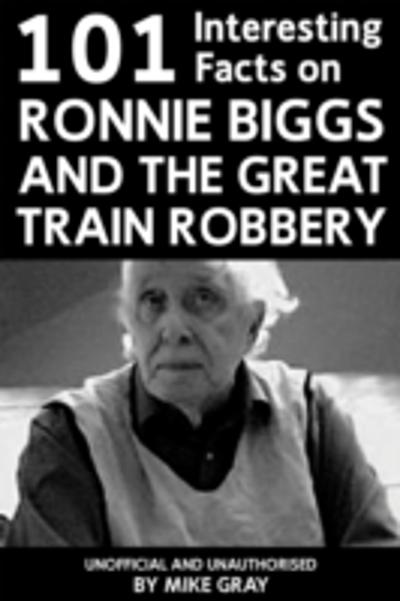 101 Interesting Facts on Ronnie Biggs and the Great Train Robbery - Mike Gray