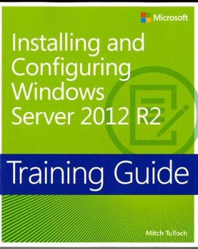 Training Guide Installing and Configuring Windows Server 2012 R2 (MCSA) - Mitch Tulloch