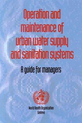 Operation and Maintenance of Urban Water Supply and Sanitation Systems - Who