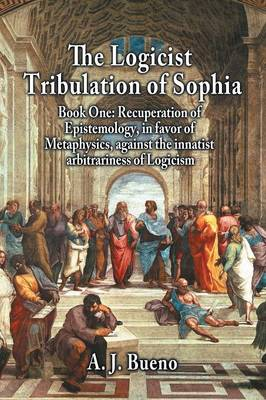 The Logicist Tribulation of Sophia - Book One - A. J. Bueno