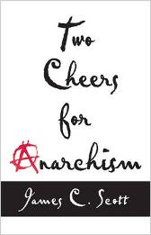Two Cheers for Anarchism - James C. Scott