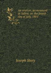 An Oration, Pronounced at Salem, on the Fourth Day of July, 1804 - Joseph Story