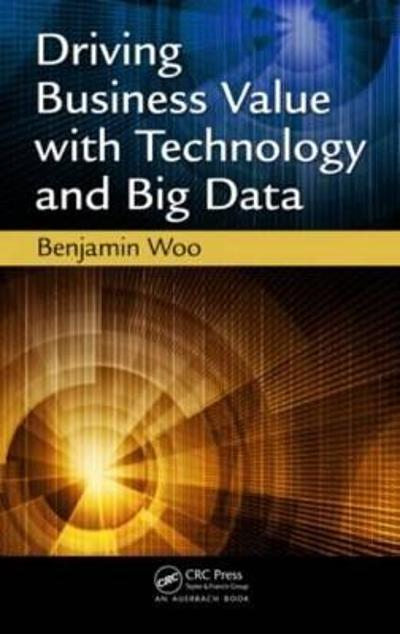 Driving Business Value with Technology and Big Data - Benjamin Woo