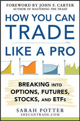 How You Can Trade Like a Pro: Breaking into Options, Futures, Stocks, and ETFs - Sarah Potter