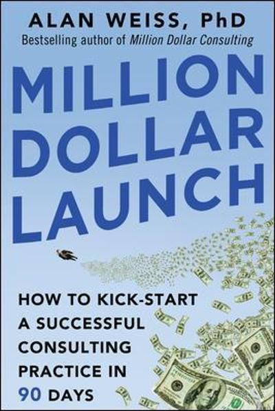 Million Dollar Launch: How to Kick-start a Successful Consulting Practice in 90 Days - Alan Weiss