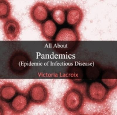 All About Pandemics (Epidemic of Infectious Disease) - Victoria Lacroix