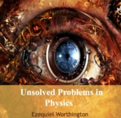 Unsolved Problems in Physics - Ezequiel Worthington