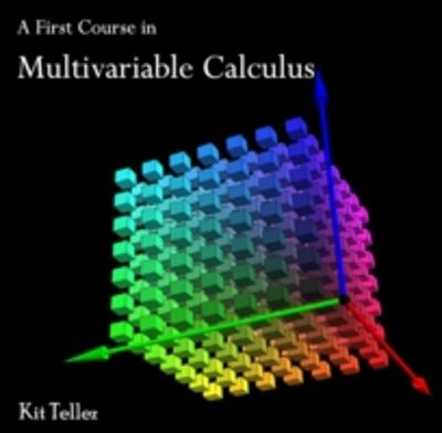 First Course in Multivariable Calculus, A - Kit Tellez