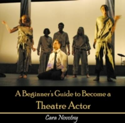 Beginner's Guide to Become a Theatre Actor, A - Cara Novotny