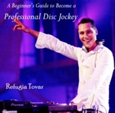 Beginner's Guide to Become a Professional Disc Jockey, A - Refugia Tovar