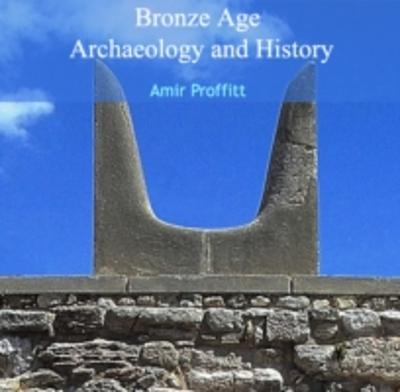 Bronze Age Archaeology and History - Amir Proffitt