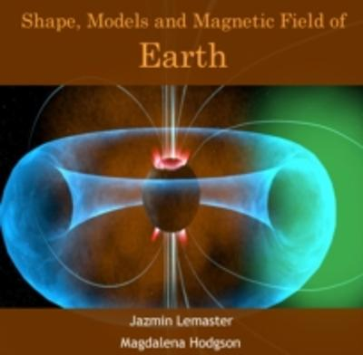 Shape, Models and Magnetic Field of Earth - Jazmin Hodgson, Magdalena Lemaster
