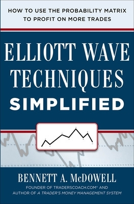 Elliot Wave Techniques Simplified: How to Use the Probability Matrix to Profit on More Trades - Bennett A. McDowell