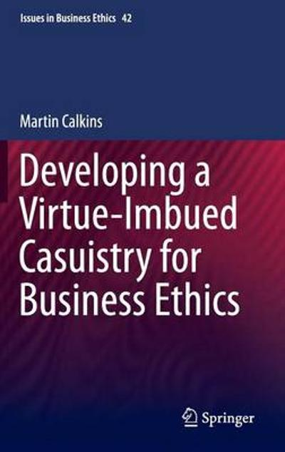Developing a Virtue-Imbued Casuistry for Business Ethics - Martin Calkins