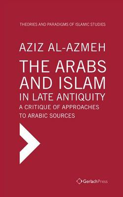 The Arabs and Islam in Late Antiqiuity: a Critique of Approaches to Arabic Sources - Aziz Al-Azmeh