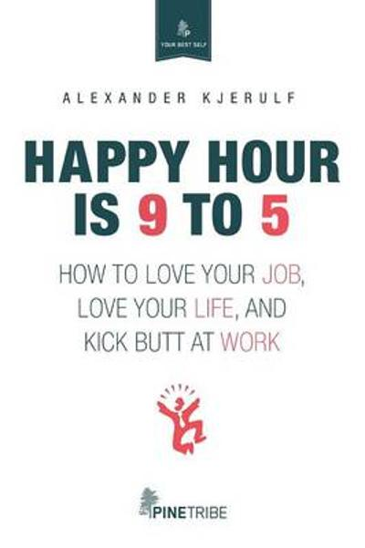 Happy Hour Is 9 to 5 - Alexander Kjerulf