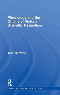 Phrenology and the Origins of Victorian Scientific Naturalism - Van Wyhe, John