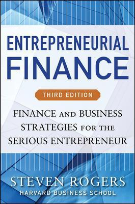 Entrepreneurial Finance, Third Edition: Finance and Business Strategies for the Serious Entrepreneur - Steven Rogers