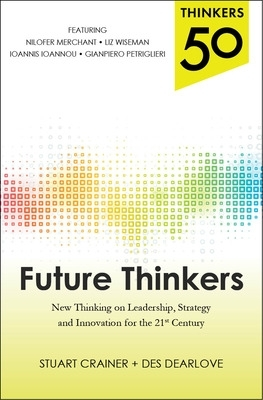 Thinkers 50: Future Thinkers: New Thinking on Leadership, Strategy and Innovation for the 21st Century - Stuart Crainer