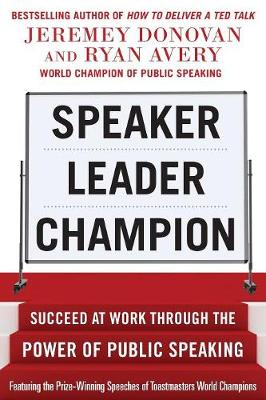 Speaker, Leader, Champion: Succeed at Work Through the Power of Public Speaking, featuring the prize-winning speeches of Toastmasters World Champions - Jeremey Donovan