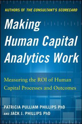 Making Human Capital Analytics Work: Measuring the ROI of Human Capital Processes and Outcomes - Jack Phillips