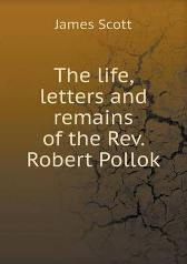 The Life, Letters and Remains of the REV. Robert Pollok - James Scott